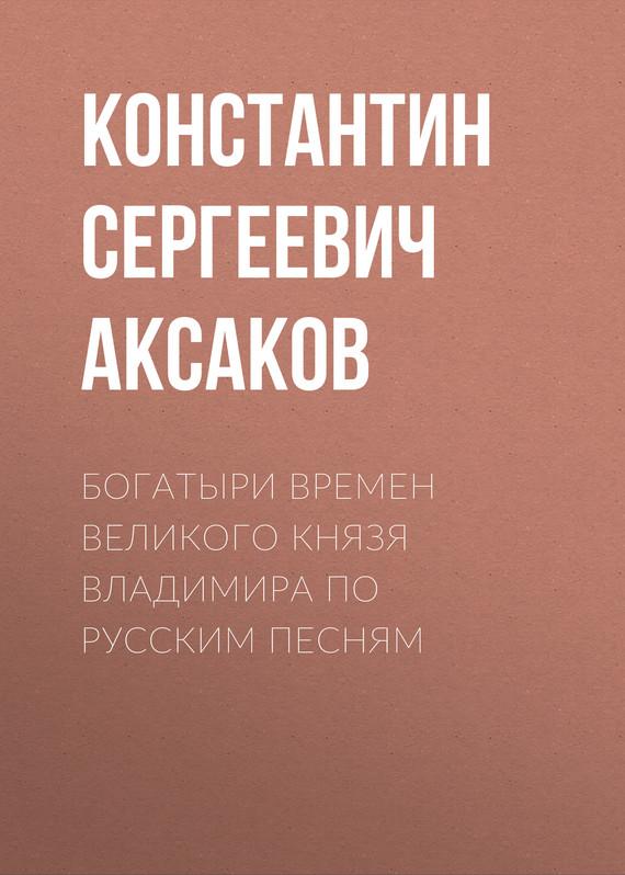 Константин Сергеевич Аксаков Богатыри времен великого князя Владимира по русским песням хозяин уральской тайг