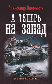 Александр Калмыков - А теперь на Запад