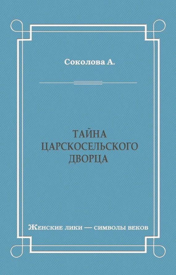 Александра Соколова - Тайна Царскосельского дворца