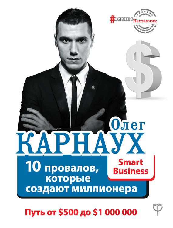 Олег Карнаух. 10 провалов, которые создают миллионера. Путь от $500 до $1000000