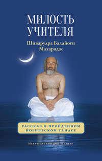 Шиварудра Балайоги - Милость Учителя. Рассказ о пройденном йогическом тапасе