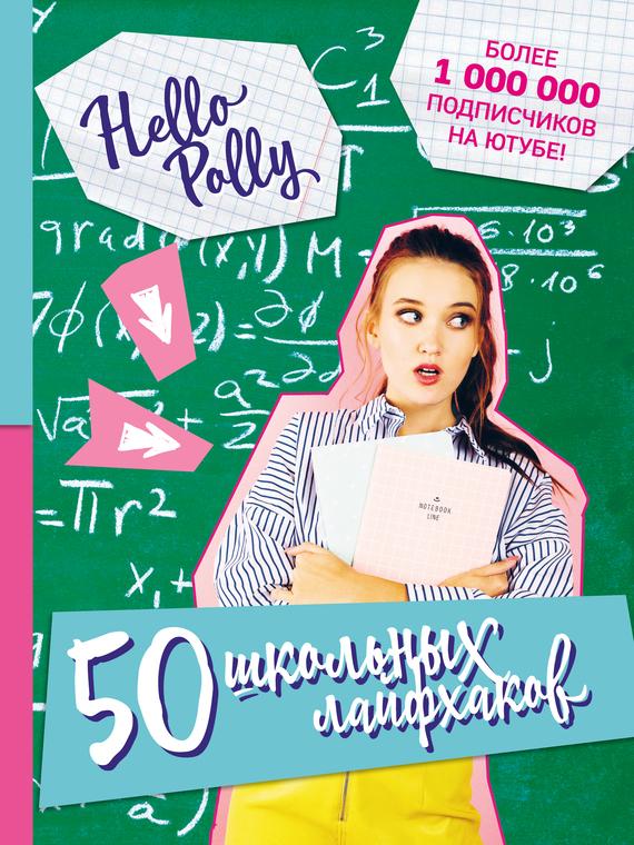 HelloPolly HelloPolly. 50 школьных лайфхаков ISBN: 978-5-699-96424-6 чиампа р как заработать на youtube для чайников