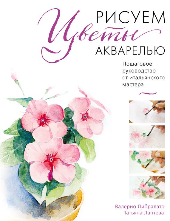 Скачать Рисуем цветы акварелью. Пошаговое руководство от итальянского мастера быстро