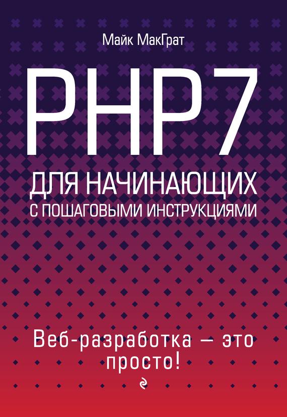Майк МакГрат PHP7 для начинающих с пошаговыми инструкциями скляр д изучаем php 7 руководство по созданию интерактивных веб сайтов