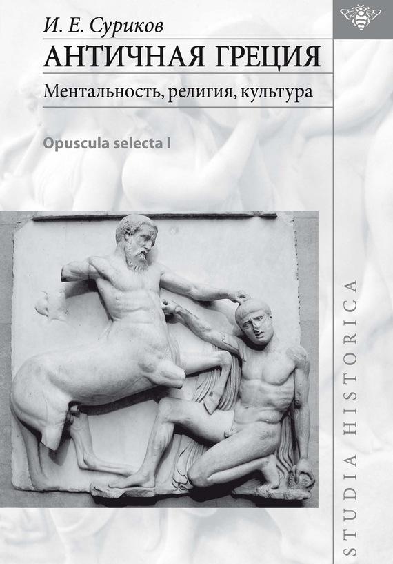 И. Е. Суриков Античная Греция: ментальность, религия, культура (Opuscula selecta I) суриков и е гомер