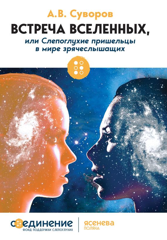 Александр Суворов - Встреча Вселенных, или Слепоглухие пришельцы в мире зрячеслышащих