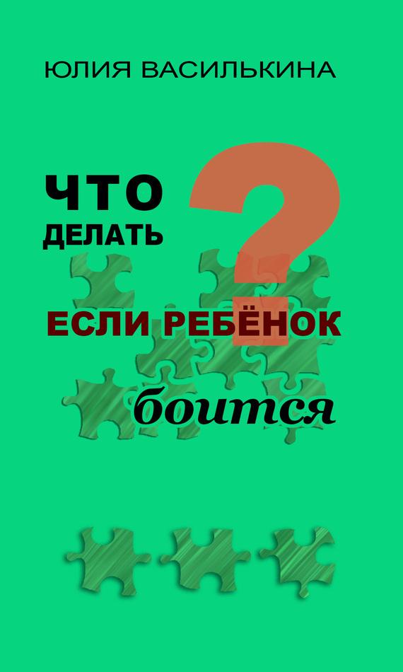 Юлия Василькина - Что делать, если ребенок боится