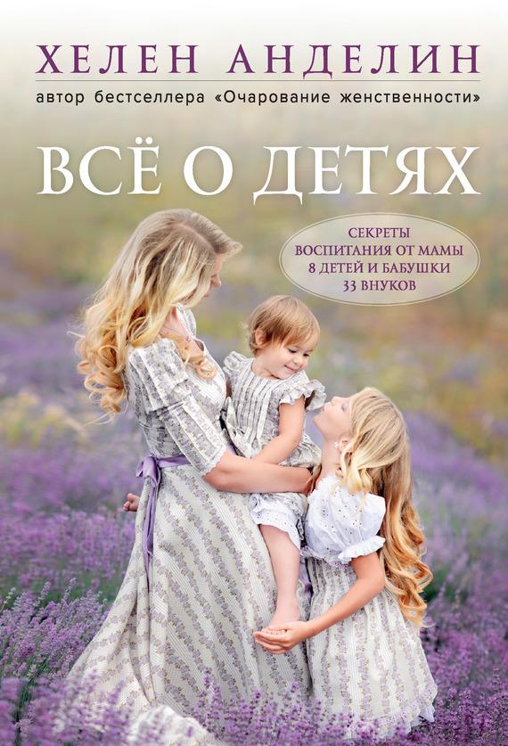 Всё о детях. Секреты воспитания от мамы 8 детей и бабушки 33 внуков