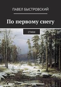 Павел Быстровский - Попервому снегу. Стихи