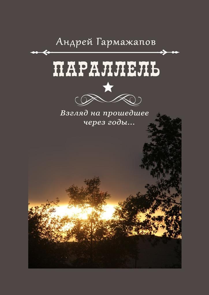 Андрей Гармажапов - Параллель. Взгляд напрошедшее через годы…