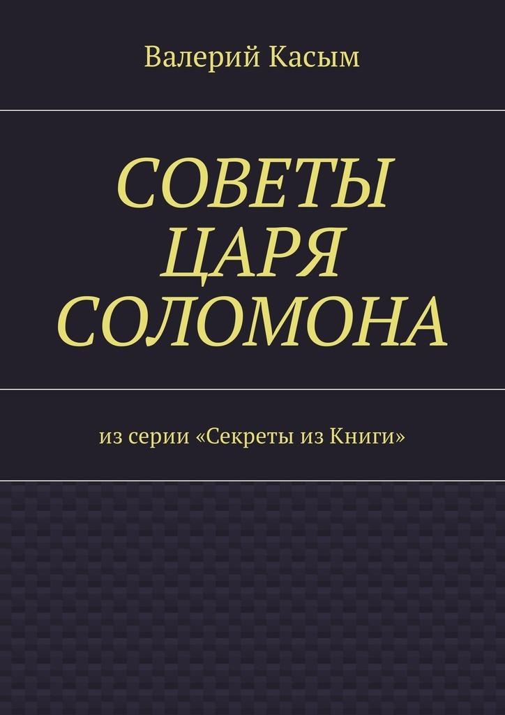 Валерий Александрович Касым Советы царя Соломона. Изсерии «Секреты изКниги»