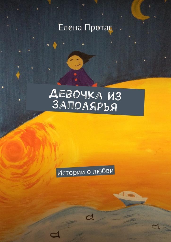 Елена Протас Девочка из Заполярья. Истории о любви рассказы о любви