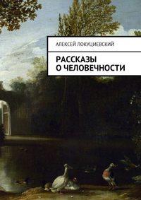 Алексей Андреевич Локуциевский - Рассказы о человечности