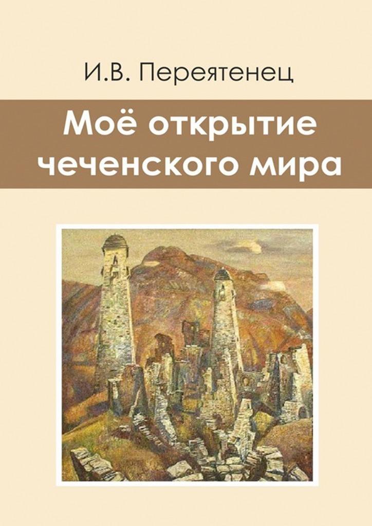 И. В. Переятенец Моё открытие чеченского мира