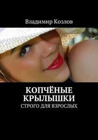 Владимир Козлов - Копчёные крылышки. Строго для взрослых