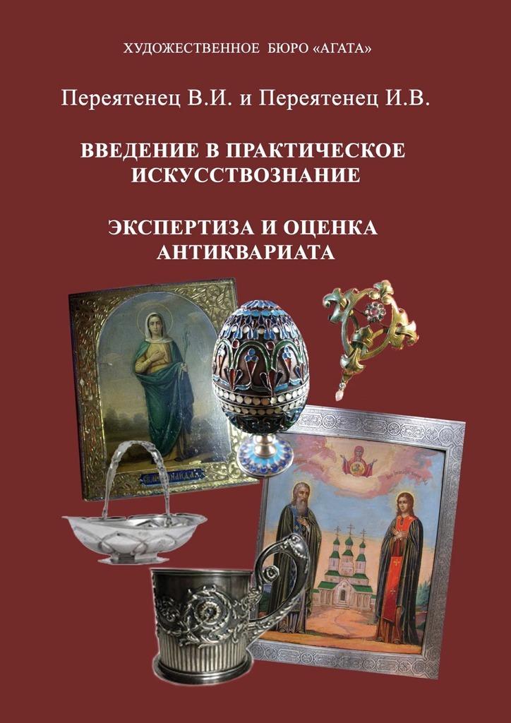 Обложка книги Введение в практическое искусствознание. Экспертиза и оценка антиквариата, автор В. И. Переятенец