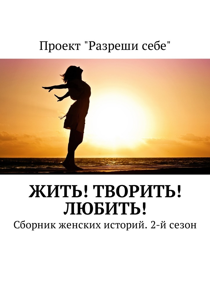 Екатерина Костина Жить! Творить! Любить! Сборник женских историй. 2-й сезон
