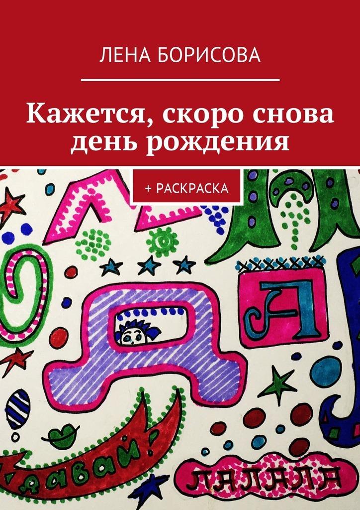 Лена Борисова Кажется, скоро снова день рождения. + Раскраска