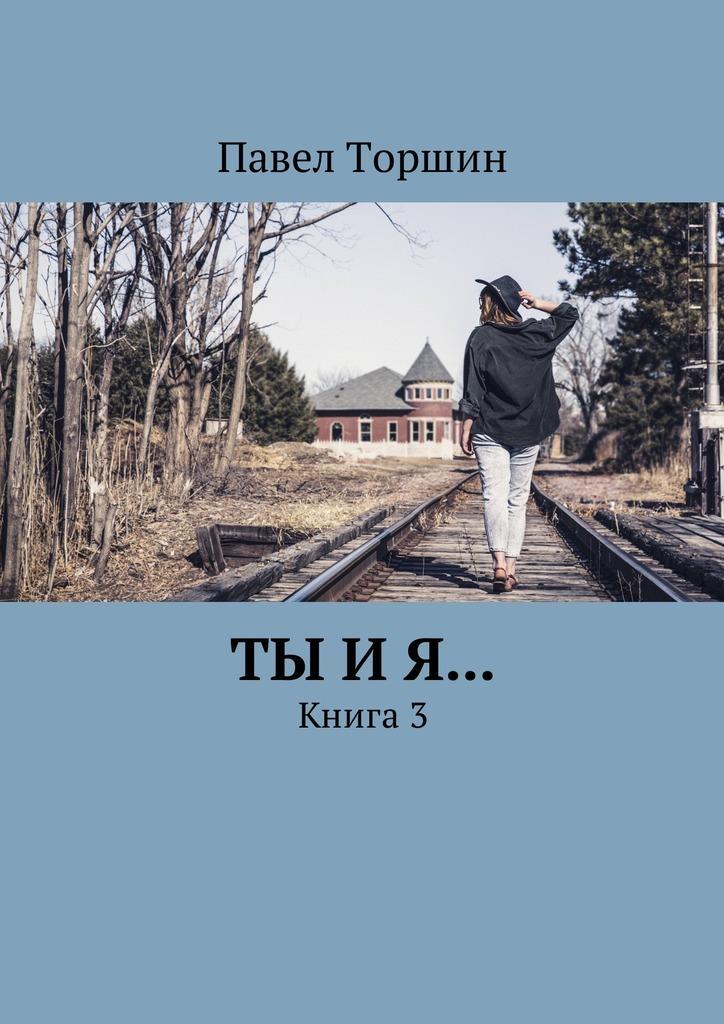 Павел Торшин Ты и я… Книга3 художественные книги эксмо книга кыш двапортфеля и целая неделя кыш и я в крыму