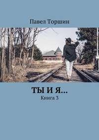 Павел Торшин - Ты и я… Книга3