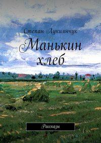 Степан Лукиянчук - Манькин хлеб. Рассказы