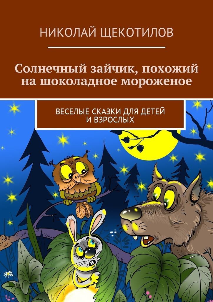 Николай Щекотилов Солнечный зайчик, похожий на шоколадное мороженое. Веселые сказки для детей ивзрослых николай щекотилов миша саша 2б 1 веселые сказки длядетей ивзрослых