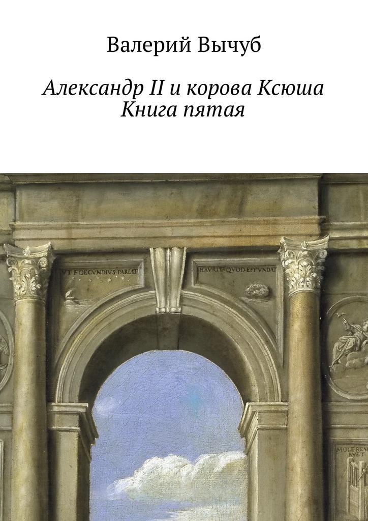Валерий Вычуб Александр II и корова Ксюша. Книга пятая валерий семенович вычуб афроамериканский казанова ошибка арчибальда
