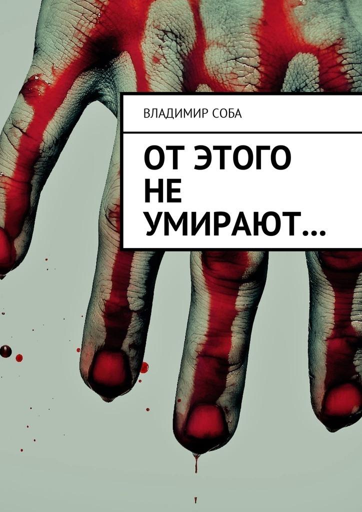 Владимир Соба От этого не умирают… маркин владимир иванович убийства теракты катастрофы по следам кровавых преступлений