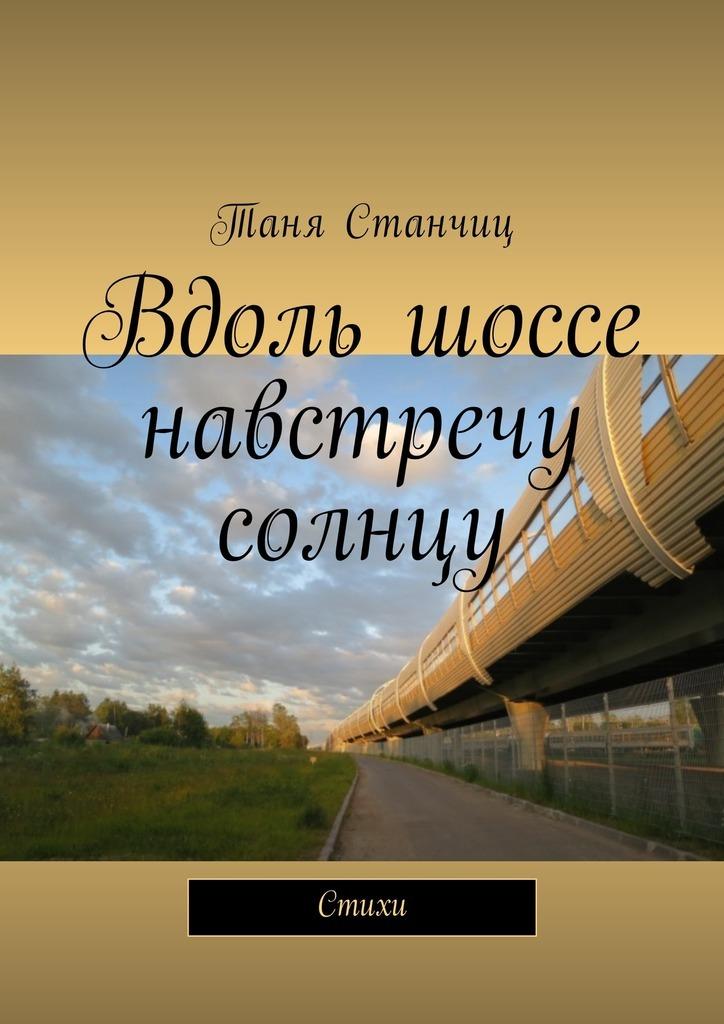 Таня Станчиц Вдоль шоссе навстречу солнцу. Стихи vist авиа турагентство в курске тур в чехию