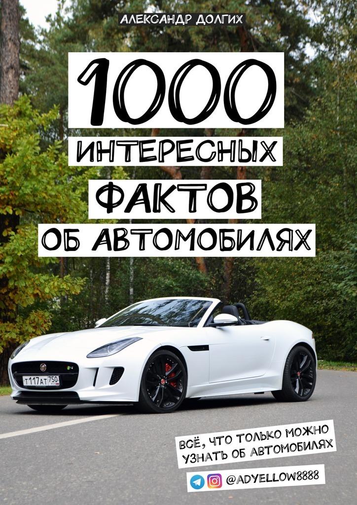 Александр Сергеевич Долгих 1000 интересных фактов об автомобилях. Всё, что только можно узнать обавтомобилях салон в москве мерседесс как автомобиль