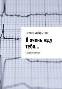 Сергей Добрынин - Я очень жду тебя… Сборник стихов