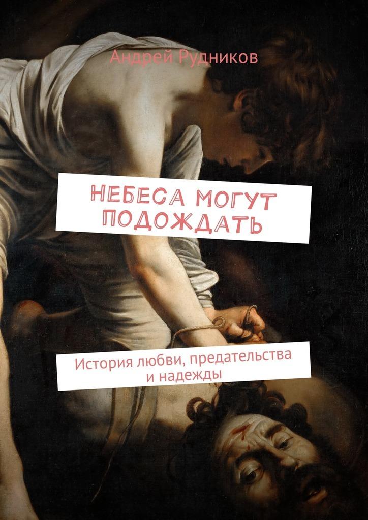 Андрей Рудников Небеса могут подождать. История любви, предательства и надежды iskysstvennyi intellekt galaxy s8 mogyt nazvat bixby