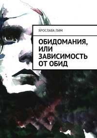 Ярослава Лим - Обидомания, или Зависимость от обид