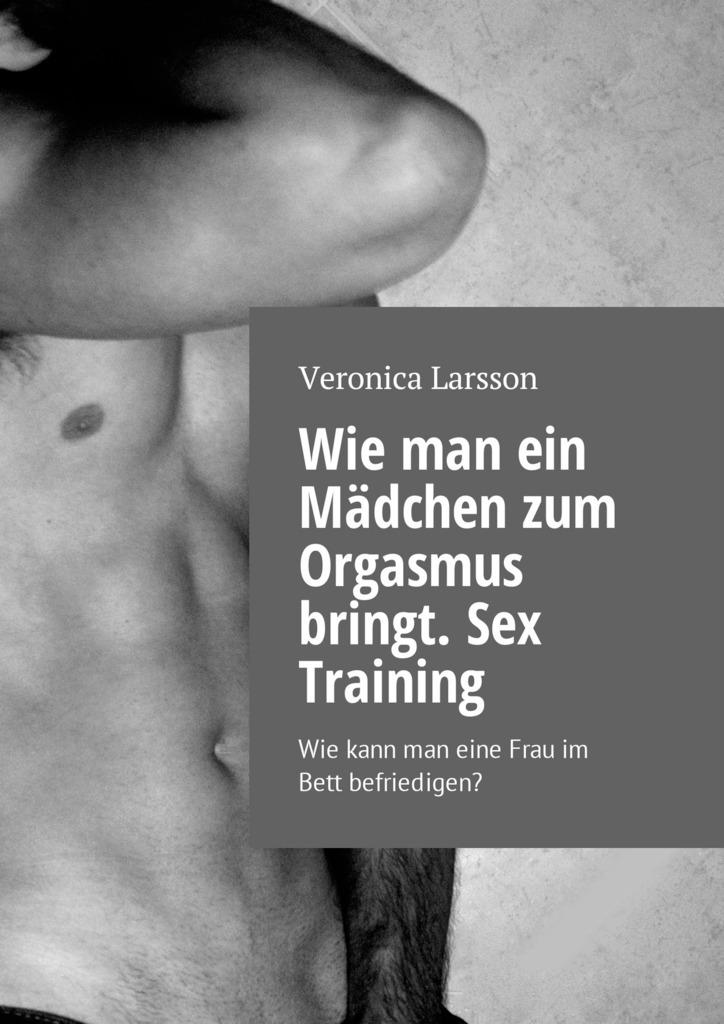 Вероника Ларссон Wie man ein Mädchen zum Orgasmus bringt. Sex Training. Wie kann man eine Frau im Bett befriedigen? kontaktanzeigen von frauen jena