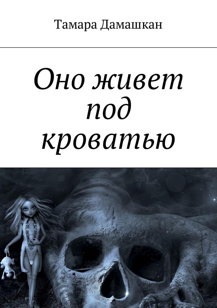 Тамара Дамашкан - Оно живет под кроватью