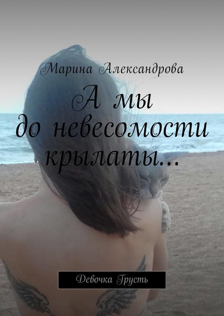 Марина Александрова А мы до невесомости крылаты… Девочка Грусть книги эксмо там где твое сердце