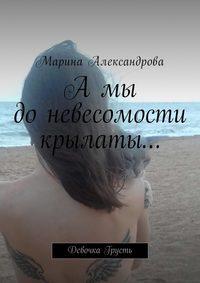 Марина Александрова - А мы до невесомости крылаты… Девочка Грусть
