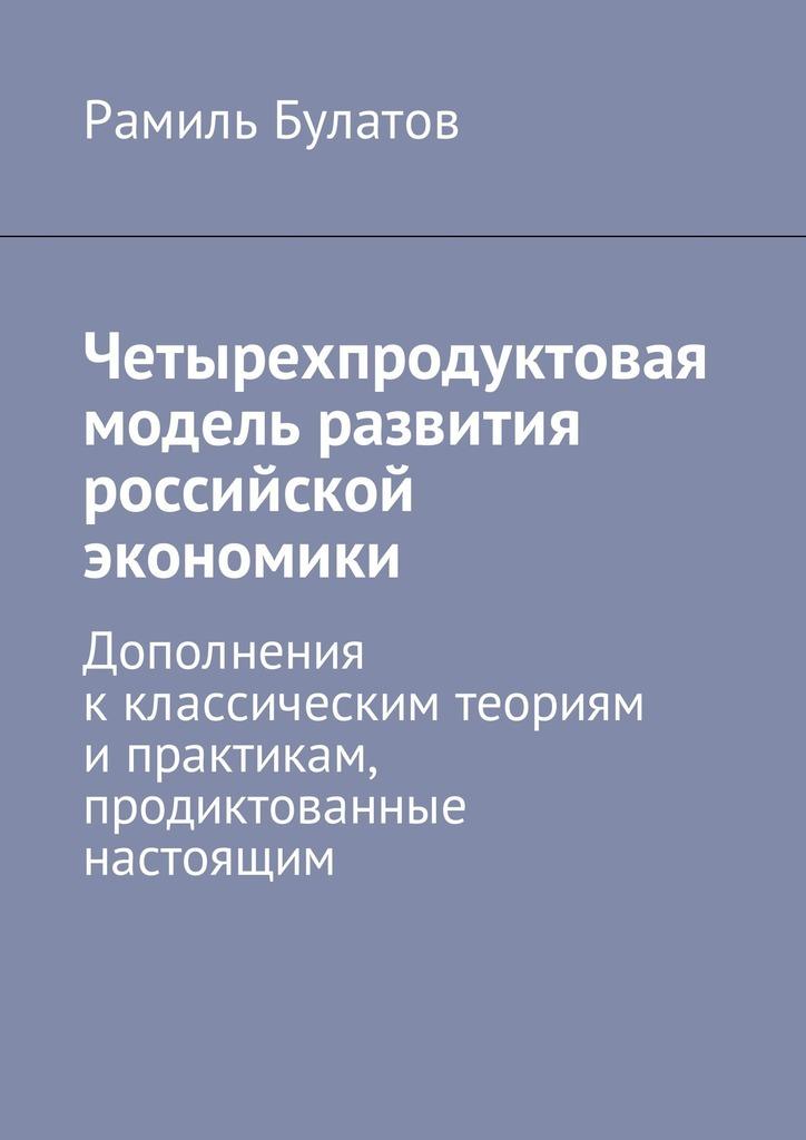 Рамиль Булатов Четырехпродуктовая модель развития российской экономики. Дополнения кклассическим теориям ипрактикам, продиктованные настоящим рамиль булатов экология социум экономика