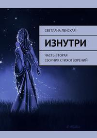 Светлана Ленская - Изнутри. Часть вторая. Сборник стихотворений