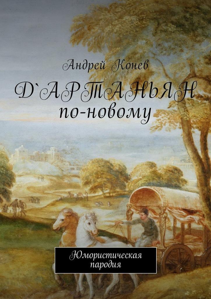 Андрей Юрьевич Конев Д'Артаньян по-новому. Юмористическая пародия три мушкетера двадцать лет спустя