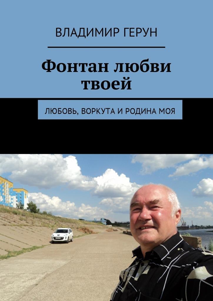Владимир Герун Фонтан любви твоей. Любовь, Воркута иРодинамоя владимир герун русь моя родная… моя россия воркута илюбовь…