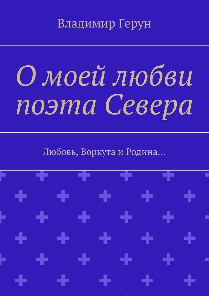 Владимир Герун О моей любви поэта Севера. Любовь, Воркута иРодина… ISBN: 9785449025593 цены онлайн