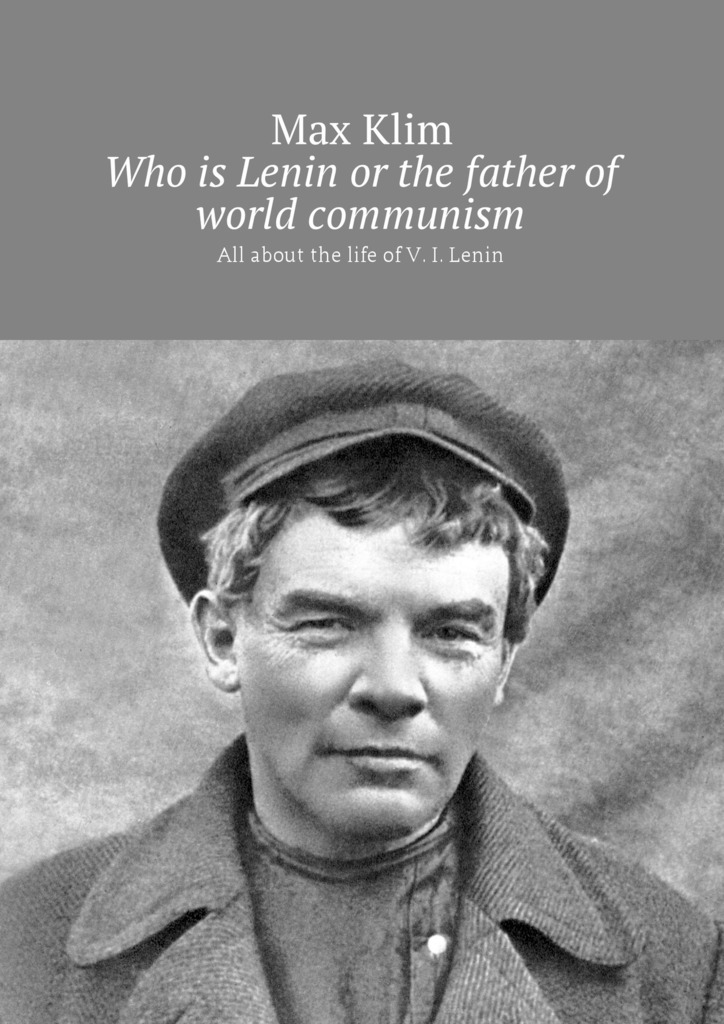 Max Klim Who is Lenin or the father of world communism. All about the life of V. I. Lenin the cambridge history of communism