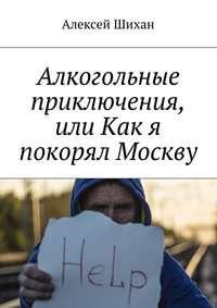 Алексей Шихан - Алкогольные приключения, или Как я покорял Москву