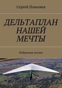 Сергей Поваляев - Дельтаплан нашей мечты. Избранная поэзия