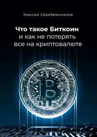 Максим Анатольевич Серебренников - Что такое Биткоин и как не потерять все на криптовалюте