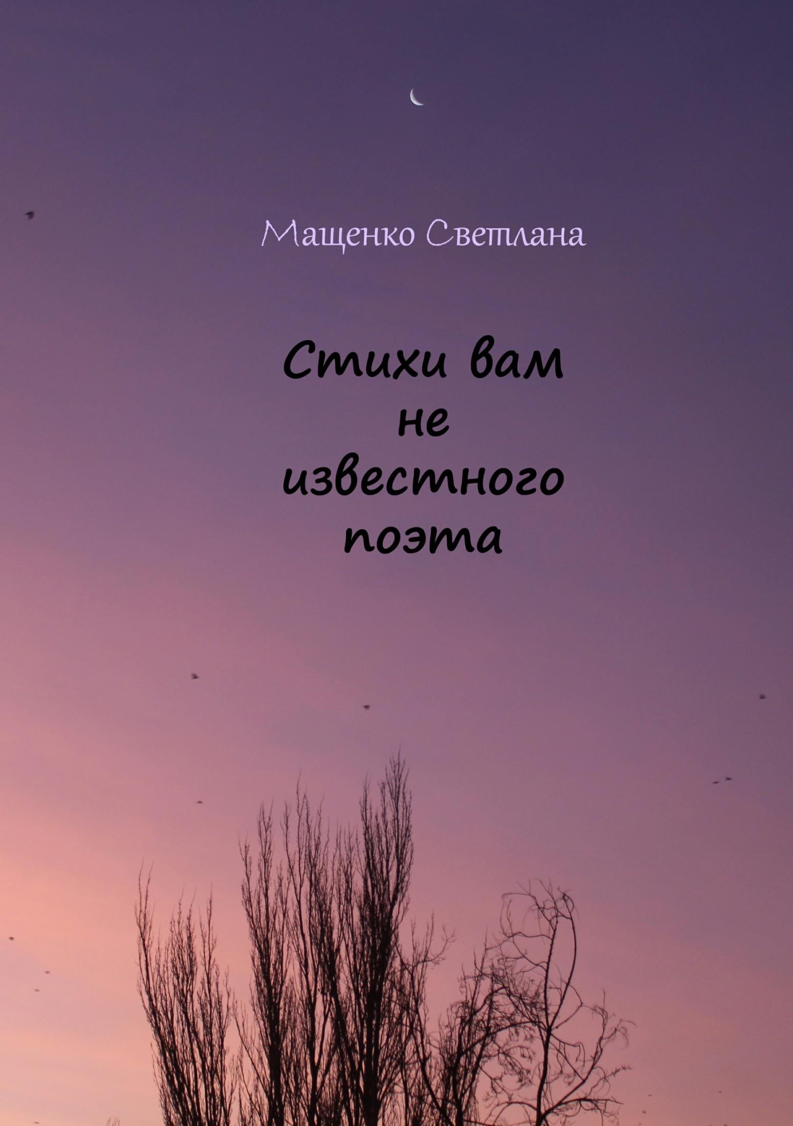Светлана Сергеевна Мащенко Стихи вам не известного поэта светлана сергеевна мащенко стихи вам не известного поэта