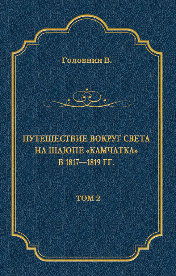 Василий Головнин Путешествие вокруг света на шлюпе «Камчатка» в 1817—1819 гг. Том 2 василий сахаров вице адмирал