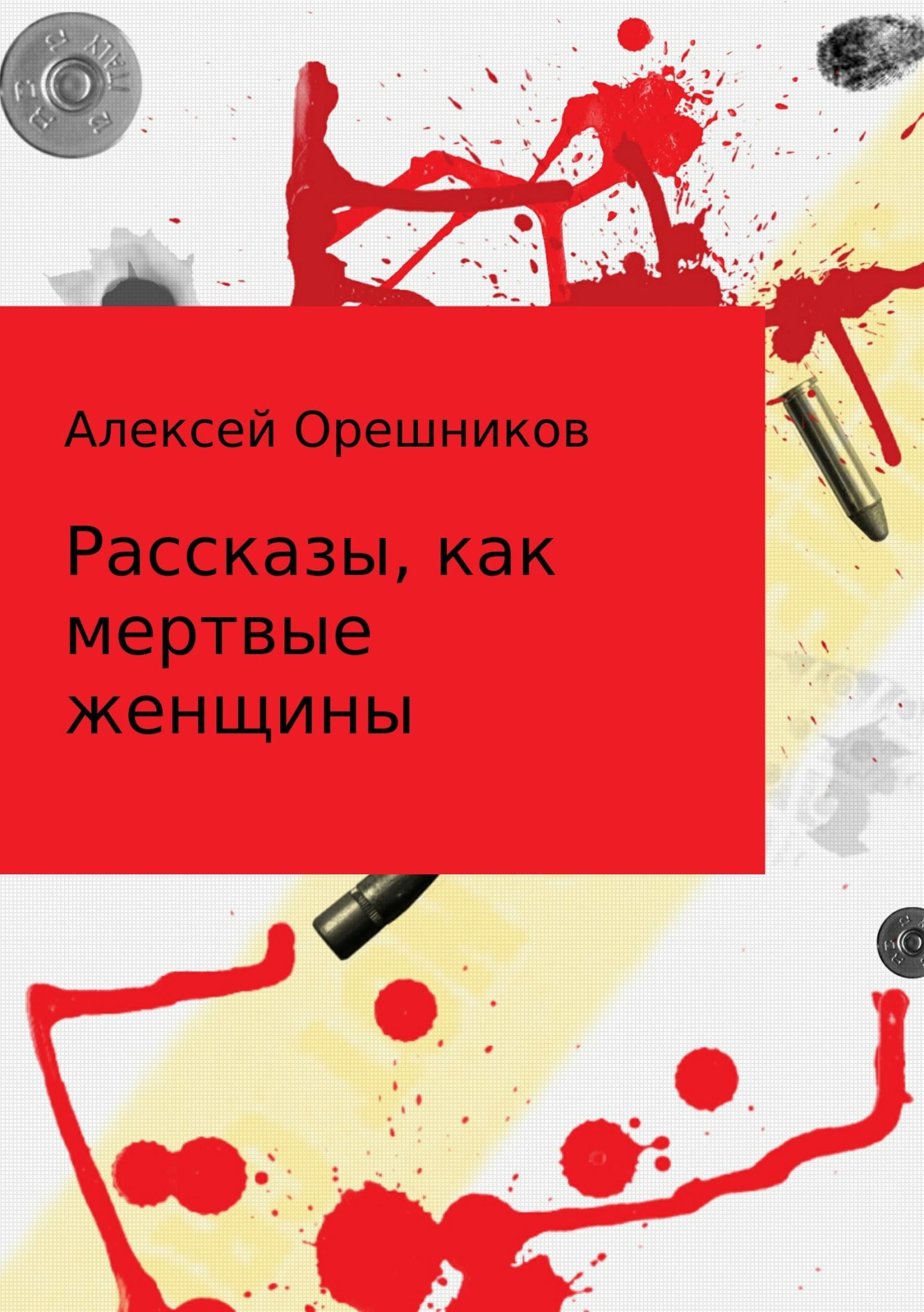 Алексей Борисович Орешников Рассказы, как мертвые женщины как мед справку если стоишь на учете в психдиспансер