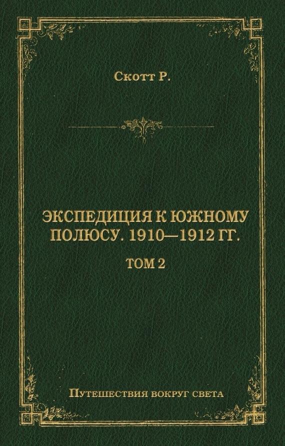 Роберт Фалкон Скотт - Экспедиция к Южному полюсу. 1910–1912 гг. Том 2